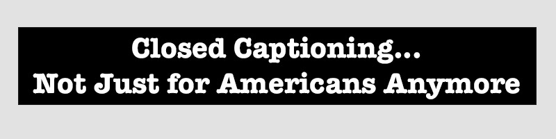 Closed Captioning, not Just for Americans Anymore